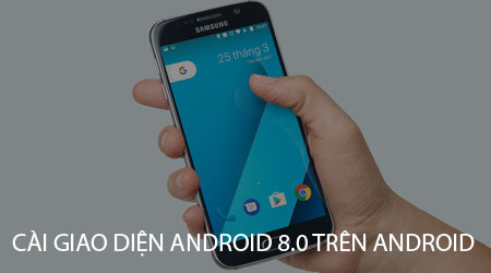 cach cai giao dien android 8 0 len dien thoai android