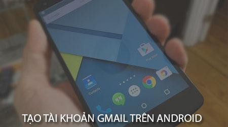 cach tao tai khoan gmail tren dien thoai android