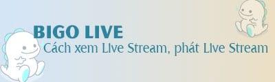 cach xem live stream phat live stream tren bigo live