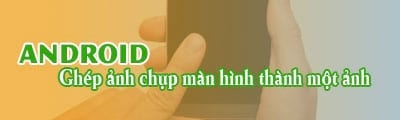 ghep anh chup man hinh thanh mot anh duy nhat cho android