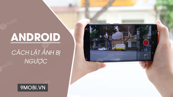 cach lat anh bi nguoc tren dien thoai android