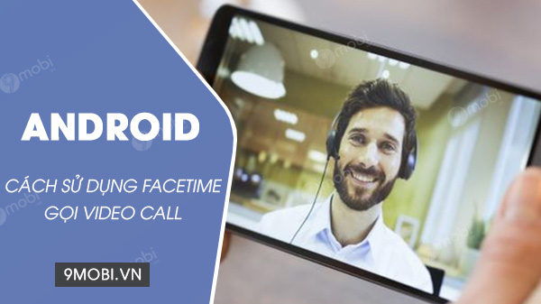 cach su dung facetime tren android