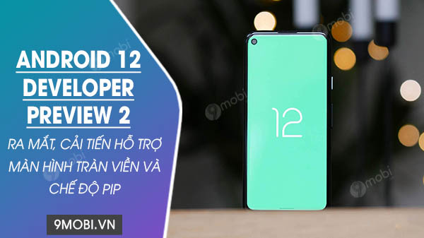 android 12 developer preview 2 ra mat cai tien moi