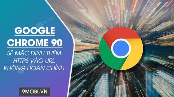 google chrome 90 se thay the mac dinh thanh https doi voi url khong xac dinh