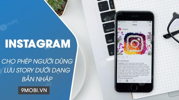 instagram cho phep nguoi dung luu lai story duoi dang ban nhap