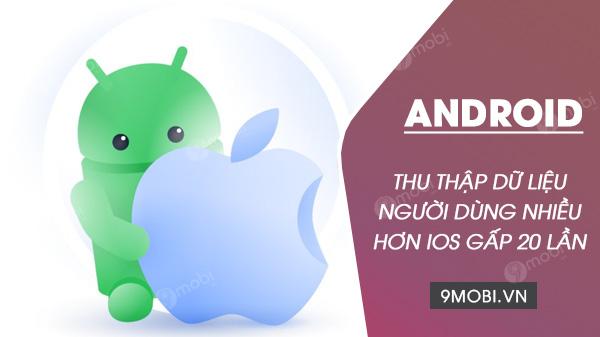 android thu thap du lieu nguoi dung gap 20 lan ios