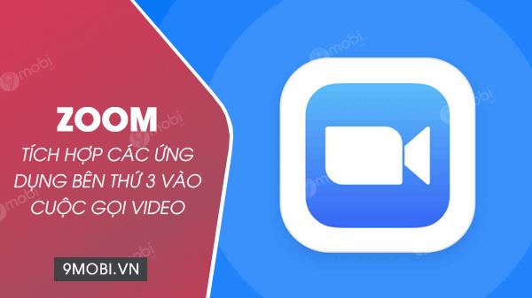 zoom tich hop ung dung ben thu 3 vao cuoc goi video