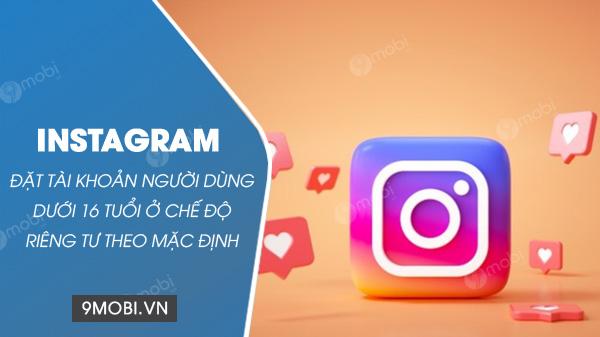 instagram de che do rieng tu cho nguoi dang ky duoi 16 tuoi
