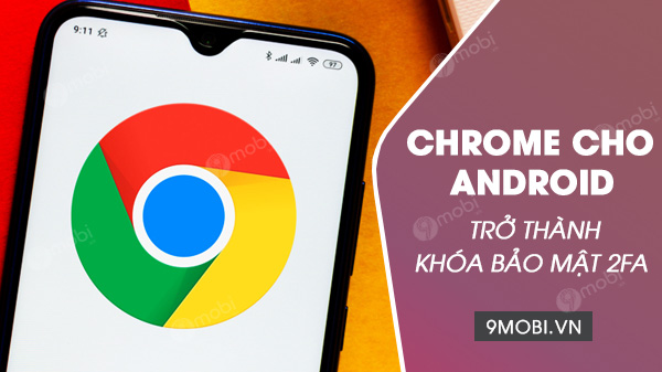 chrome cho android tro thanh khoa bao mat 2FA de dang nhap tai khoan google