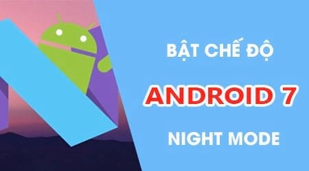 Hướng dẫn bật tính năng Night Mode trên Android 7, bật chế độ ban đêm