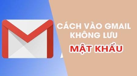 cach vao gmail khong luu mat khau tren dien thoai