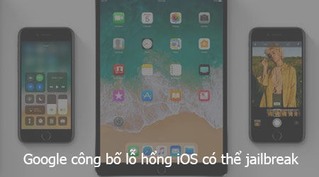 google cong bo lo hong ios co the jailbreak ios 11