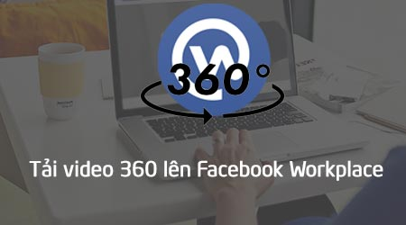 cach tai video 360 len facebook workplace