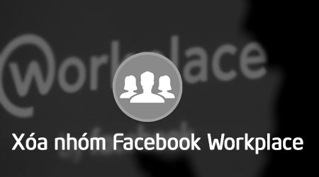 cach xoa nhom tren facebook workplace
