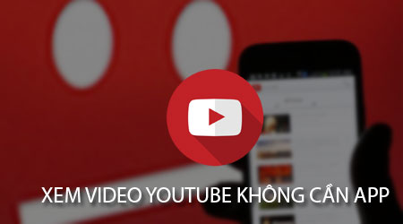cach xem video youtube tren dien thoai khong can ung dung youtube