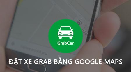 Cách đặt xe Grab bằng Google Maps trên điện thoại