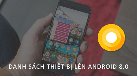 danh sach thiet bi duoc len android 8 0 android o