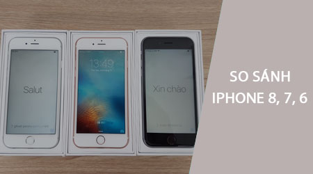 so sanh iphone 8 voi iphone 7 va iphone 6