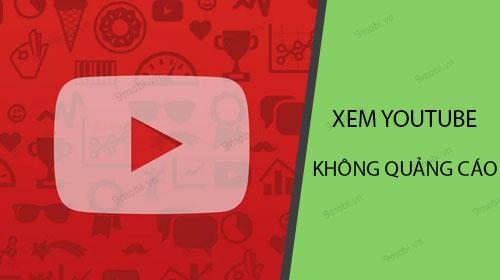 Cách xem Youtube không quảng cáo trên Android, điện thoại Samsung, Opp