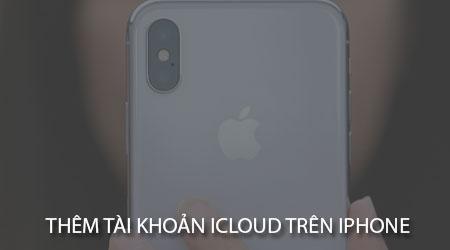 Cách thêm tài khoản iCloud trên iPhone, iPad