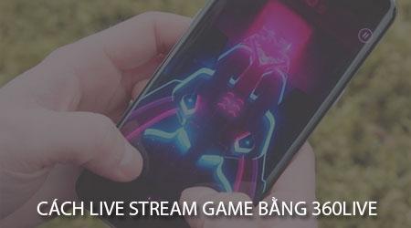 cach live stream pubg mobile ros lien quan mobile bang 360live