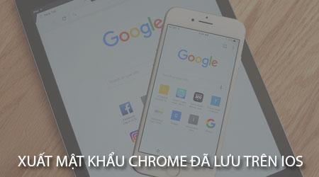 cach xuat mat khau google chrome da luu tren ios