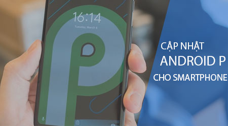 huong dan cap nhat android p cho smartphone duoc ho tro