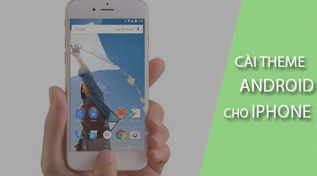 Cách cài giao diện Android cho điện thoại iPhone, biến iOS thành Andro