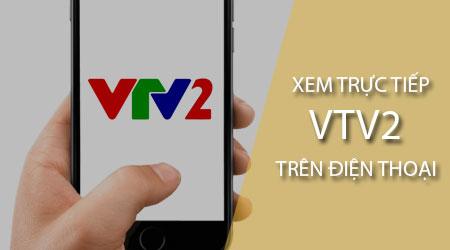Cách xem trực tiếp VTV2 trên điện thoại Android, iPhone