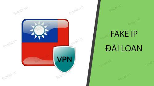 Cách fake IP Đài Loan trên điện thoại Android, iPhone