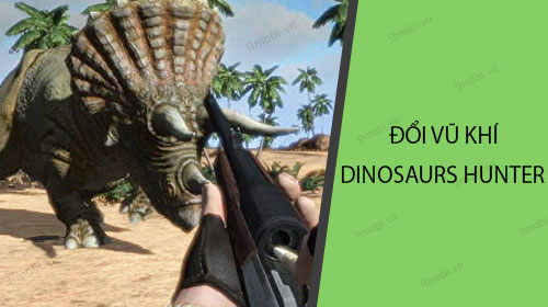 huong dan doi sung game ban khung long dinosaurs hunter