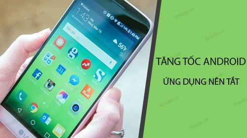 Tăng tốc Android - Những ứng dụng nên tắt, chạy ngầm