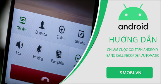 huong dan ghi am cuoc goi tren android bang call recorder automatic