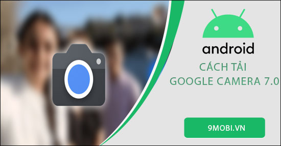 cach tai google camera 7 0 ve dien thoai android