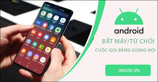 cach bat may va tu choi cuoc goi bang giong noi tren android