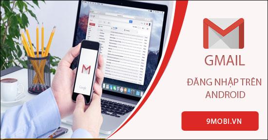 cach dang nhap gmail tren dien thoai android