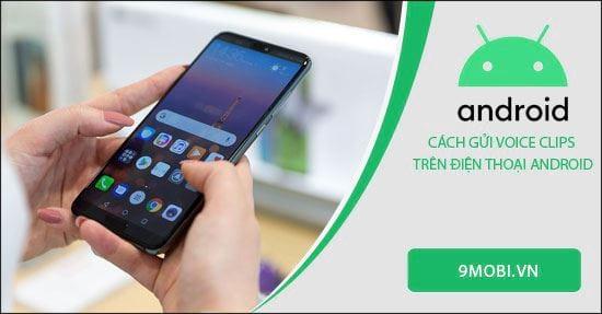 Cách gửi Voice Clips trên điện thoại Android, tin nhắn âm thanh
