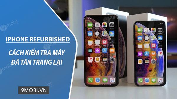 cach check iphone refurbished hang tan trang lai