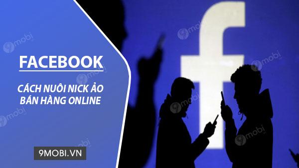 cach nuoi nick facebook ao ban hang online chuan nhat