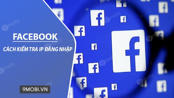 cach kiem tra ip dang nhap facebook tren ios va android