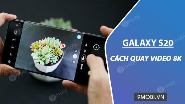 cach quay video 8k tren galaxy s20 galaxy s20 ultra galaxy s20