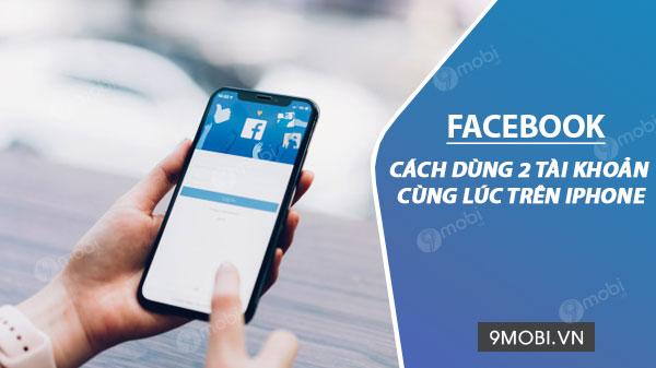 cach dung 2 tai khoan facebook cung luc tren iphone ipad