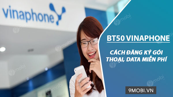 cach dang ky goi cuoc bt50 vinaphone chi 50k thang co ngay 2gb ngay mien phi goi duoi 10 phut