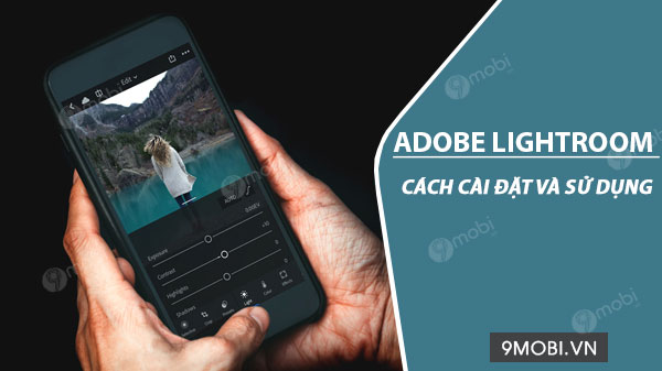 cach cai dat va su dung adobe lightroom chinh sua anh tren android