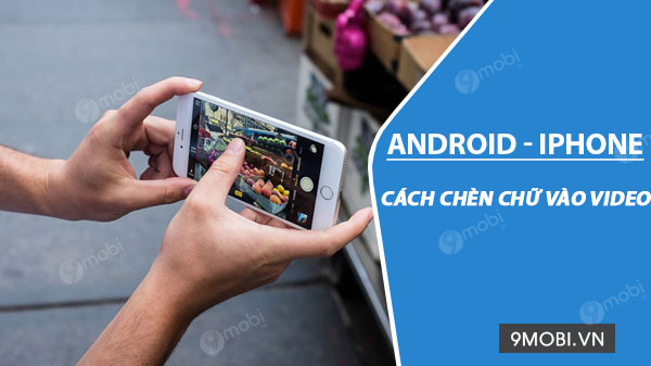 cach chen chu vao video tren android iphone