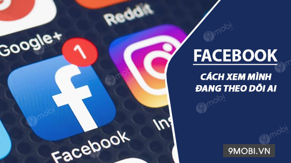 cach xem minh dang theo doi ai tren facebook dien thoai android iphone