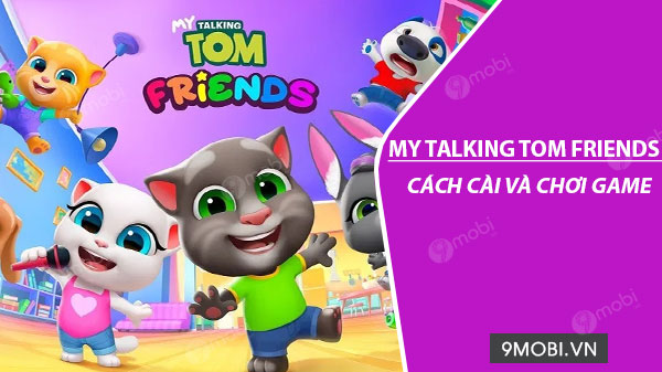 cach cai va choi game my talking tom friends tren dien thoai