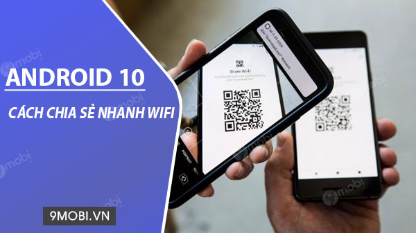 cach chia se nhanh wi fi tren android 10