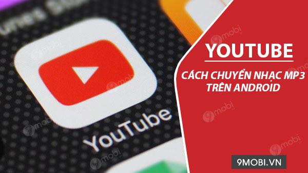 cach chuyen nhac youtube sang mp3 tren dien thoai android