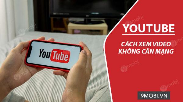 cach xem youtube khong can mang tren dien thoai